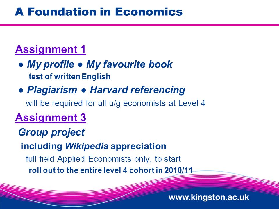 A Foundation in Economics Assignment 1 My profile My favourite book test of written English Plagiarism Harvard referencing will be required for all u/g economists at Level 4 Assignment 3 Group project including Wikipedia appreciation full field Applied Economists only, to start roll out to the entire level 4 cohort in 2010/11