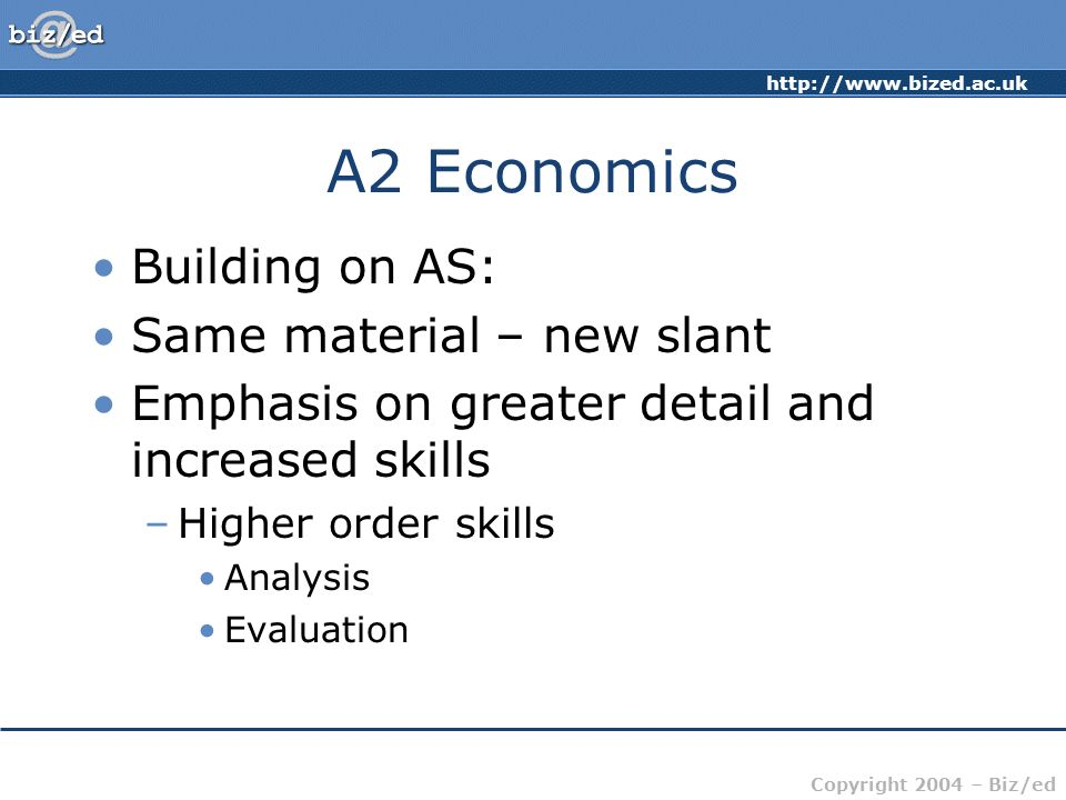 http://www.bized.ac.uk Copyright 2004 – Biz/ed A2 Economics Building on AS: Same material – new slant Emphasis on greater detail and increased skills