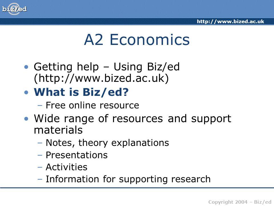 http://www.bized.ac.uk Copyright 2004 – Biz/ed A2 Economics Getting help – Using Biz/ed (http://www.bized.ac.uk) What is Biz/ed? –Free online resource