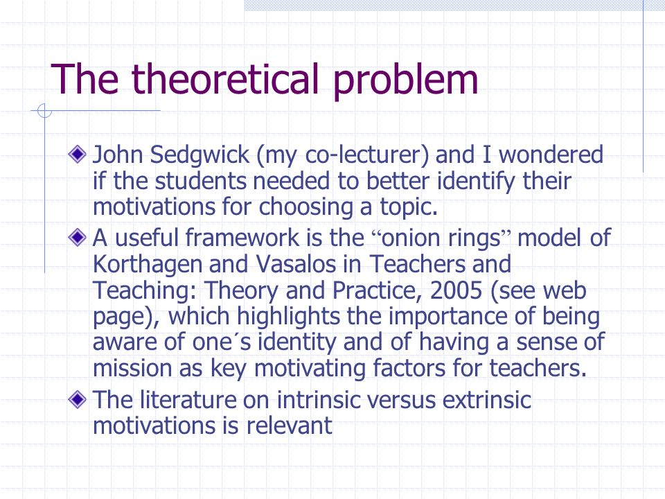 The thoretical problem Human development theory is of some help in identifying one´s motivations for choosing a certain topic: Psychoanalytic theory (Freud, Jung) Conditioning theory (Pavlov, Skinner) Cognitive theory (Piaget) Evolutionary theory (Darwin, Bjorklund) Contextual theory (Brofenbrenner)
