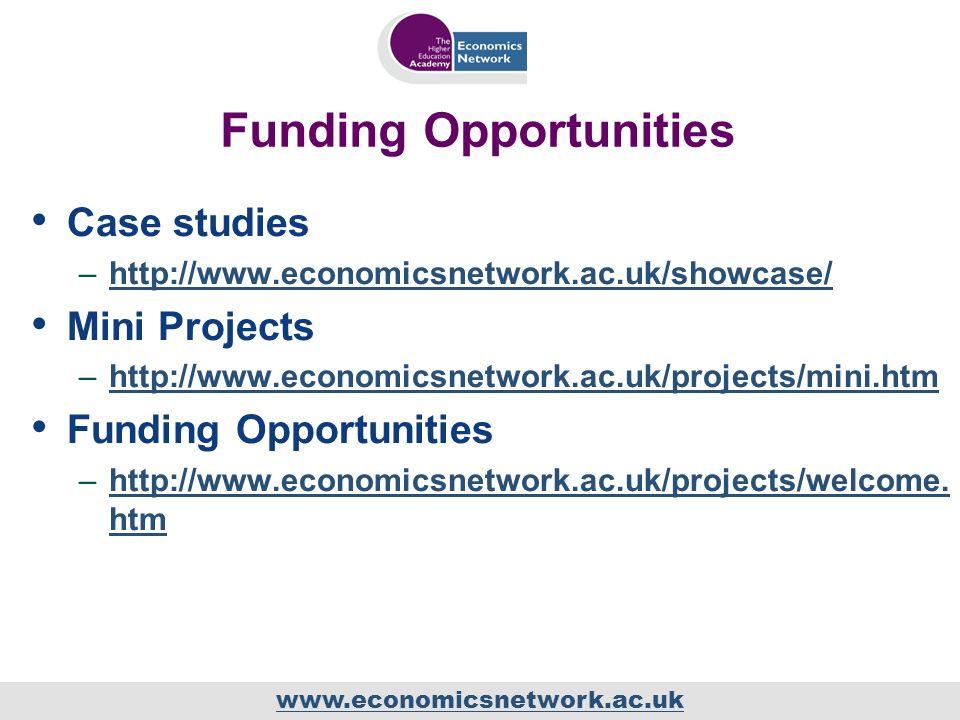 www.economicsnetwork.ac.uk Funding Opportunities Case studies –http://www.economicsnetwork.ac.uk/showcase/http://www.economicsnetwork.ac.uk/showcase/ Mini Projects –http://www.economicsnetwork.ac.uk/projects/mini.htmhttp://www.economicsnetwork.ac.uk/projects/mini.htm Funding Opportunities –http://www.economicsnetwork.ac.uk/projects/welcome.