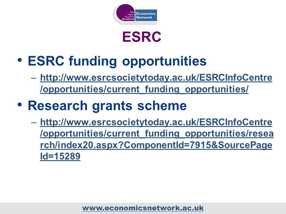 ESRC ESRC funding opportunities –  /opportunities/current_funding_opportunities/  /opportunities/current_funding_opportunities/ Research grants scheme –  /opportunities/current_funding_opportunities/resea rch/index20.aspx ComponentId=7915&SourcePage Id=15289http://  /opportunities/current_funding_opportunities/resea rch/index20.aspx ComponentId=7915&SourcePage Id=15289