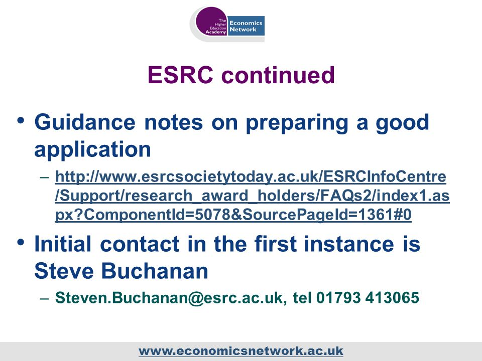 www.economicsnetwork.ac.uk ESRC continued Guidance notes on preparing a good application –http://www.esrcsocietytoday.ac.uk/ESRCInfoCentre /Support/research_award_holders/FAQs2/index1.as px?ComponentId=5078&SourcePageId=1361#0http://www.esrcsocietytoday.ac.uk/ESRCInfoCentre /Support/research_award_holders/FAQs2/index1.as px?ComponentId=5078&SourcePageId=1361#0 Initial contact in the first instance is Steve Buchanan –Steven.Buchanan@esrc.ac.uk, tel 01793 413065