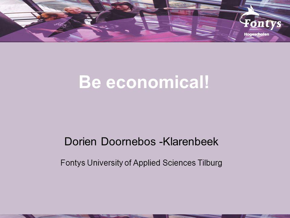 Be economical! Dorien Doornebos -Klarenbeek Fontys University of Applied Sciences Tilburg