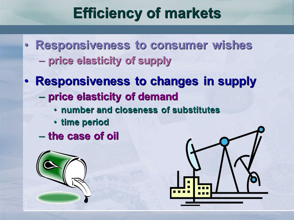 Efficiency of markets Responsiveness to consumer wishes –price elasticity of supply Responsiveness to consumer wishes –price elasticity of supply Responsiveness to changes in supply –price elasticity of demand number and closeness of substitutes time period –the case of oil Responsiveness to changes in supply –price elasticity of demand number and closeness of substitutes time period –the case of oil