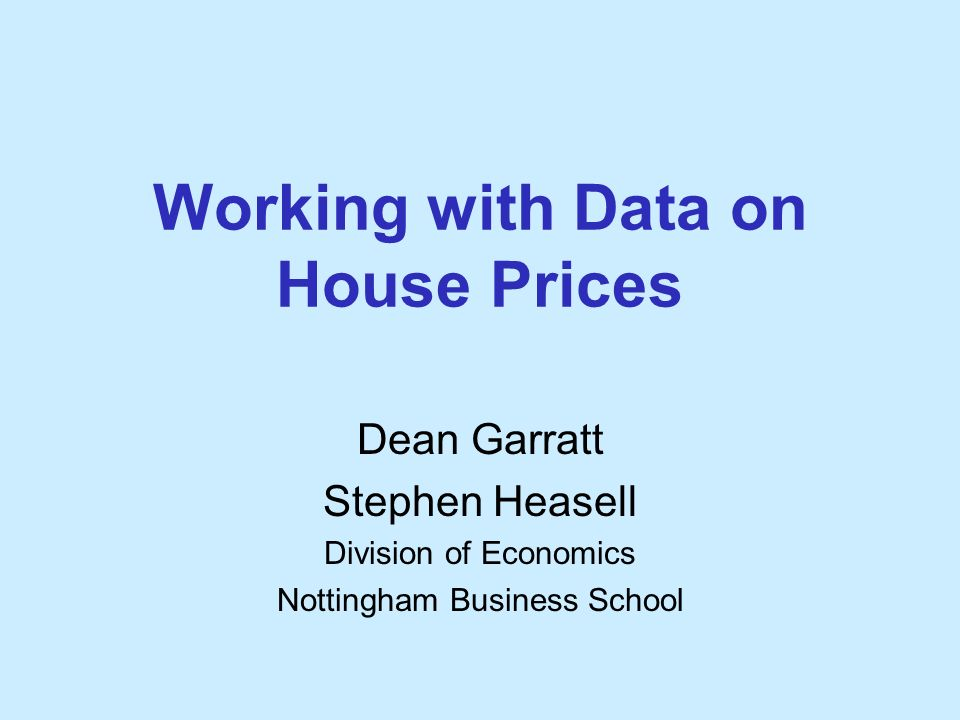 Working with Data on House Prices Dean Garratt Stephen Heasell Division of Economics Nottingham Business School