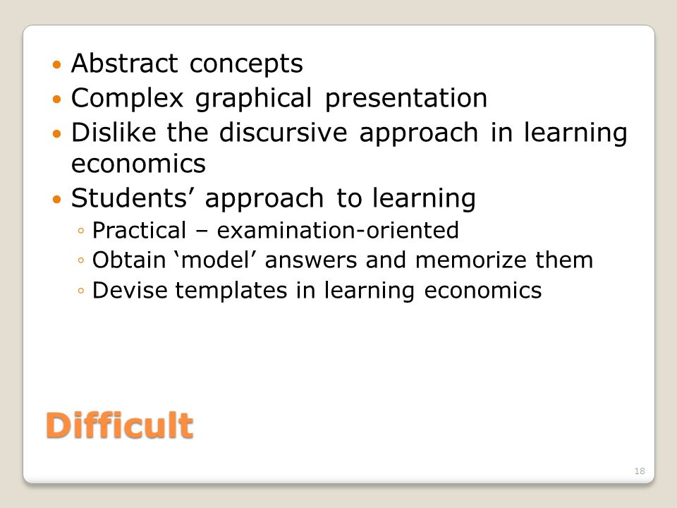 Difficult Abstract concepts Complex graphical presentation Dislike the discursive approach in learning economics Students approach to learning Practic