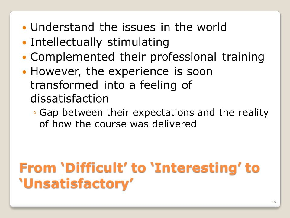 From Difficult to Interesting to Unsatisfactory Understand the issues in the world Intellectually stimulating Complemented their professional training