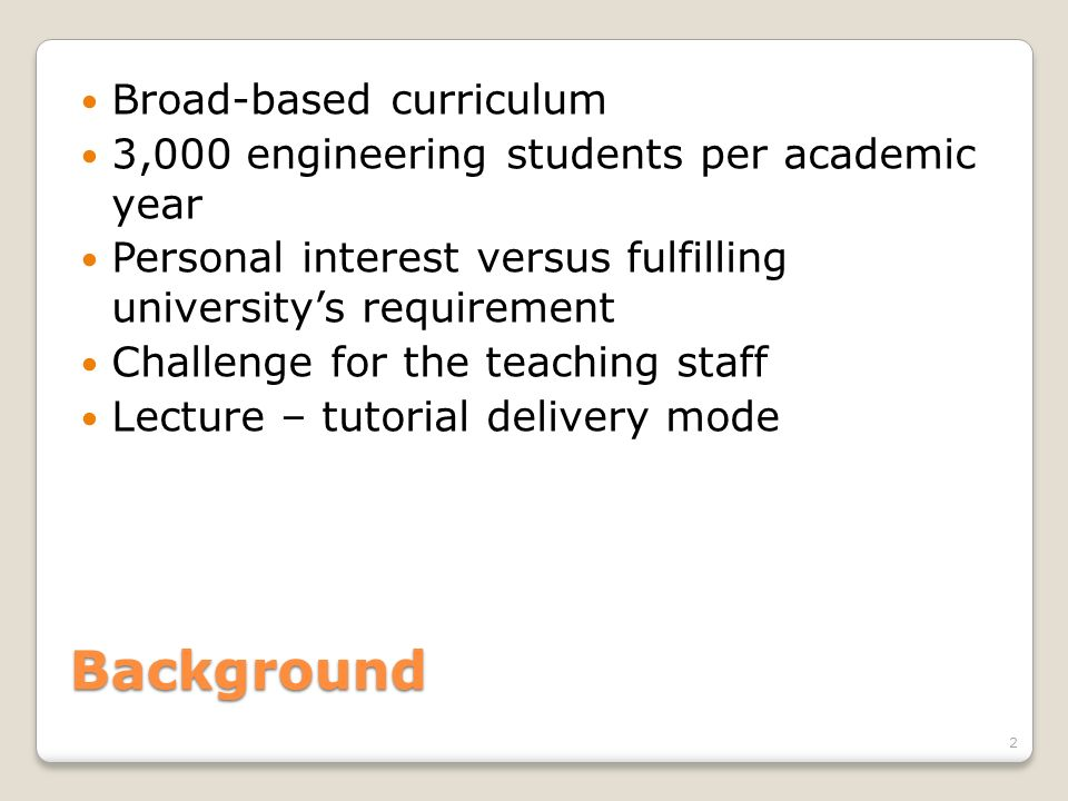 Background Broad-based curriculum 3,000 engineering students per academic year Personal interest versus fulfilling universitys requirement Challenge f