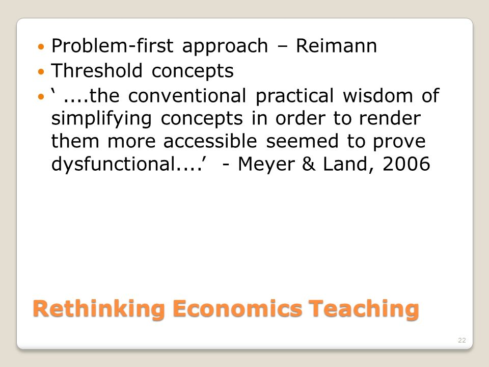Rethinking Economics Teaching Problem-first approach – Reimann Threshold concepts....the conventional practical wisdom of simplifying concepts in orde