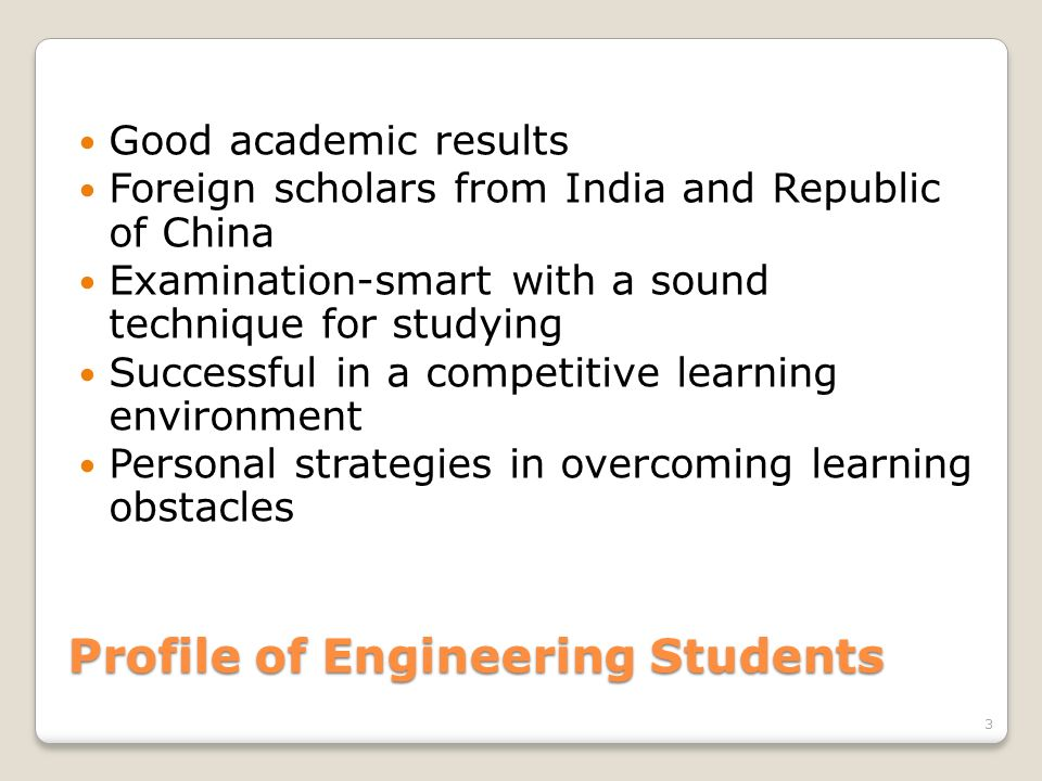 Profile of Engineering Students Good academic results Foreign scholars from India and Republic of China Examination-smart with a sound technique for s