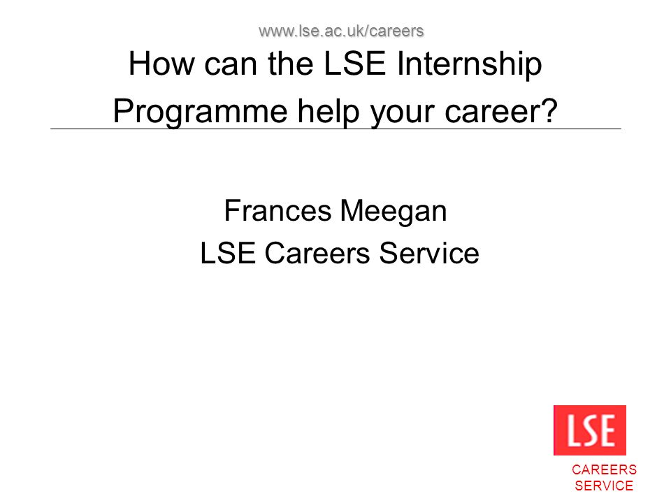 CAREERS SERVICE www.lse.ac.uk/careers How can the LSE Internship Programme help your career? Frances Meegan LSE Careers Service