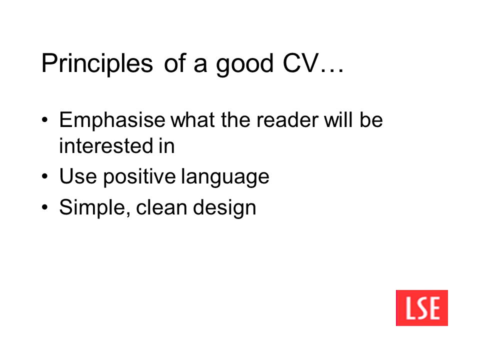 Principles of a good CV… Emphasise what the reader will be interested in Use positive language Simple, clean design