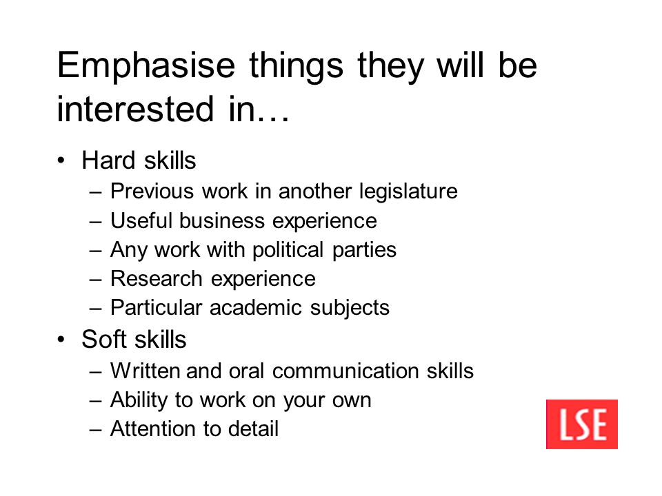Emphasise things they will be interested in… Hard skills –Previous work in another legislature –Useful business experience –Any work with political parties –Research experience –Particular academic subjects Soft skills –Written and oral communication skills –Ability to work on your own –Attention to detail