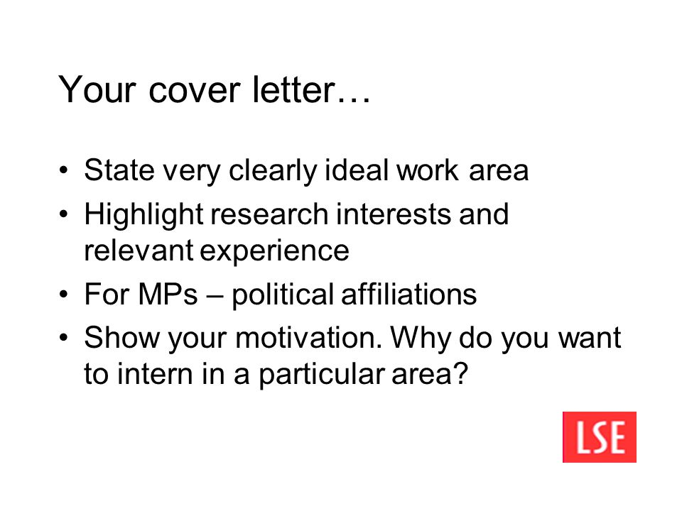 Your cover letter… State very clearly ideal work area Highlight research interests and relevant experience For MPs – political affiliations Show your motivation.