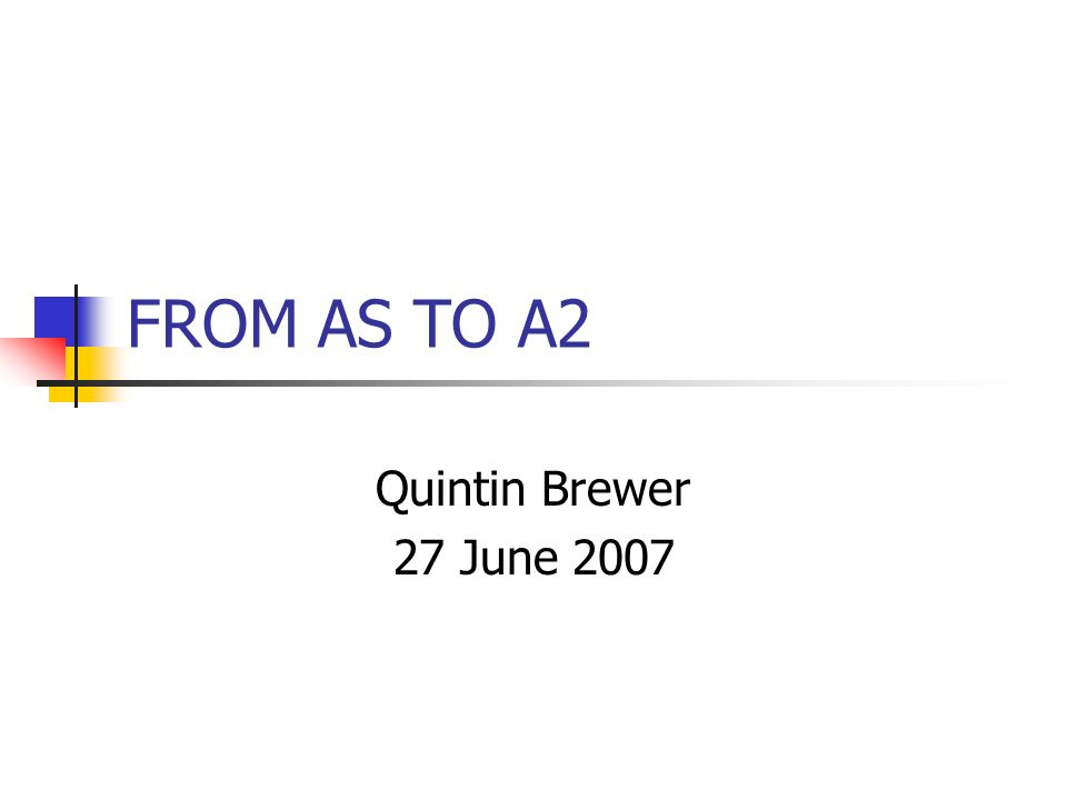 FROM AS TO A2 Quintin Brewer 27 June 2007