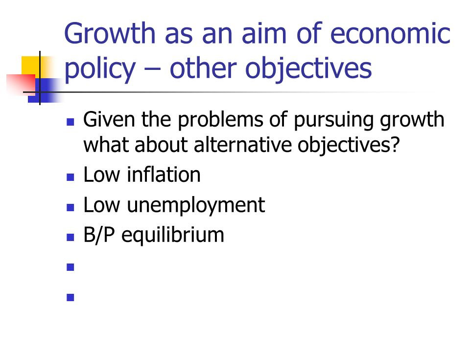Growth as an aim of economic policy – other objectives Given the problems of pursuing growth what about alternative objectives.