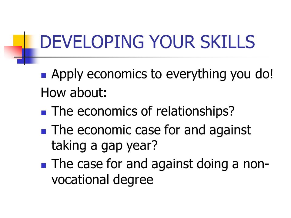 DEVELOPING YOUR SKILLS Apply economics to everything you do.