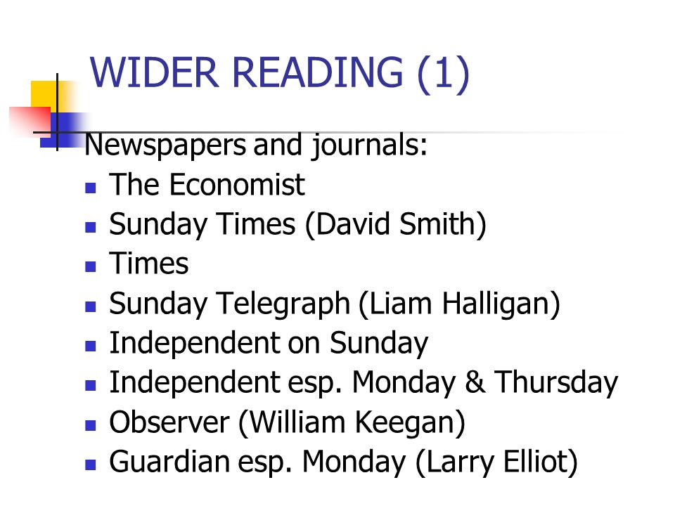 WIDER READING (1) Newspapers and journals: The Economist Sunday Times (David Smith) Times Sunday Telegraph (Liam Halligan) Independent on Sunday Independent esp.