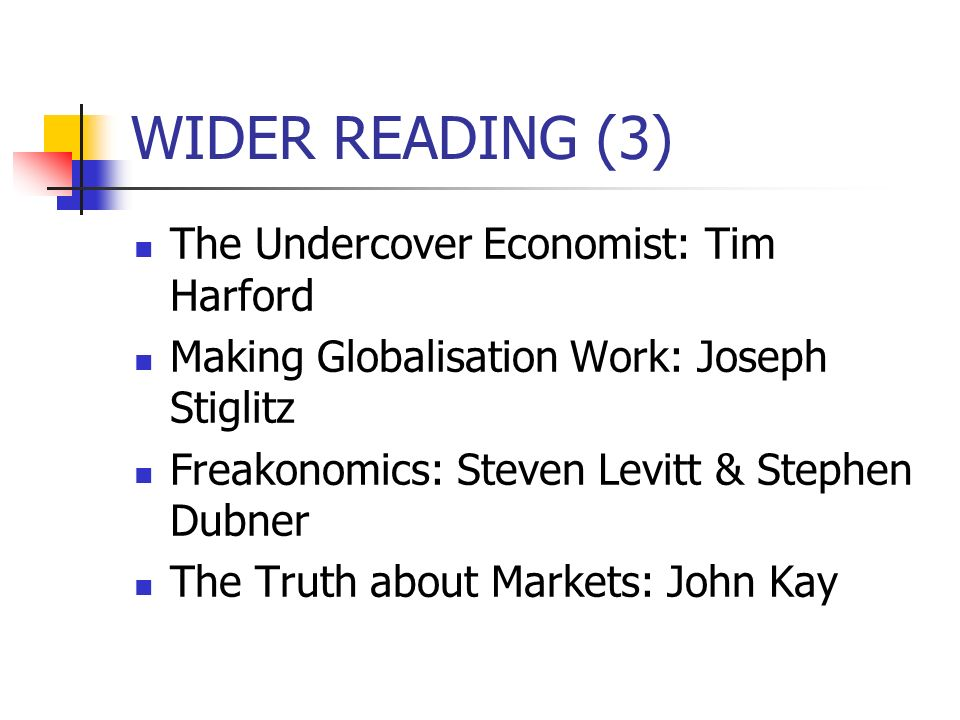 WIDER READING (3) The Undercover Economist: Tim Harford Making Globalisation Work: Joseph Stiglitz Freakonomics: Steven Levitt & Stephen Dubner The Truth about Markets: John Kay