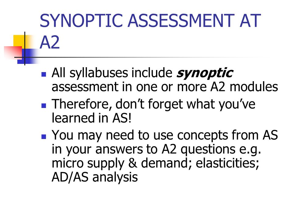 SYNOPTIC ASSESSMENT AT A2 All syllabuses include synoptic assessment in one or more A2 modules Therefore, dont forget what youve learned in AS.