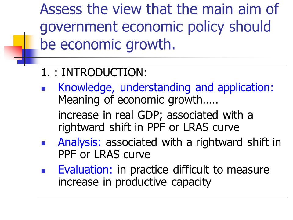 Assess the view that the main aim of government economic policy should be economic growth.