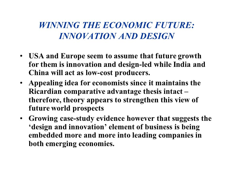WINNING THE ECONOMIC FUTURE: INNOVATION AND DESIGN USA and Europe seem to assume that future growth for them is innovation and design-led while India and China will act as low-cost producers.