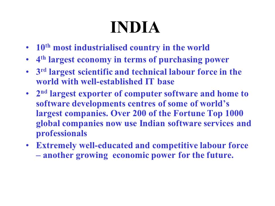 10 th most industrialised country in the world 4 th largest economy in terms of purchasing power 3 rd largest scientific and technical labour force in the world with well-established IT base 2 nd largest exporter of computer software and home to software developments centres of some of worlds largest companies.