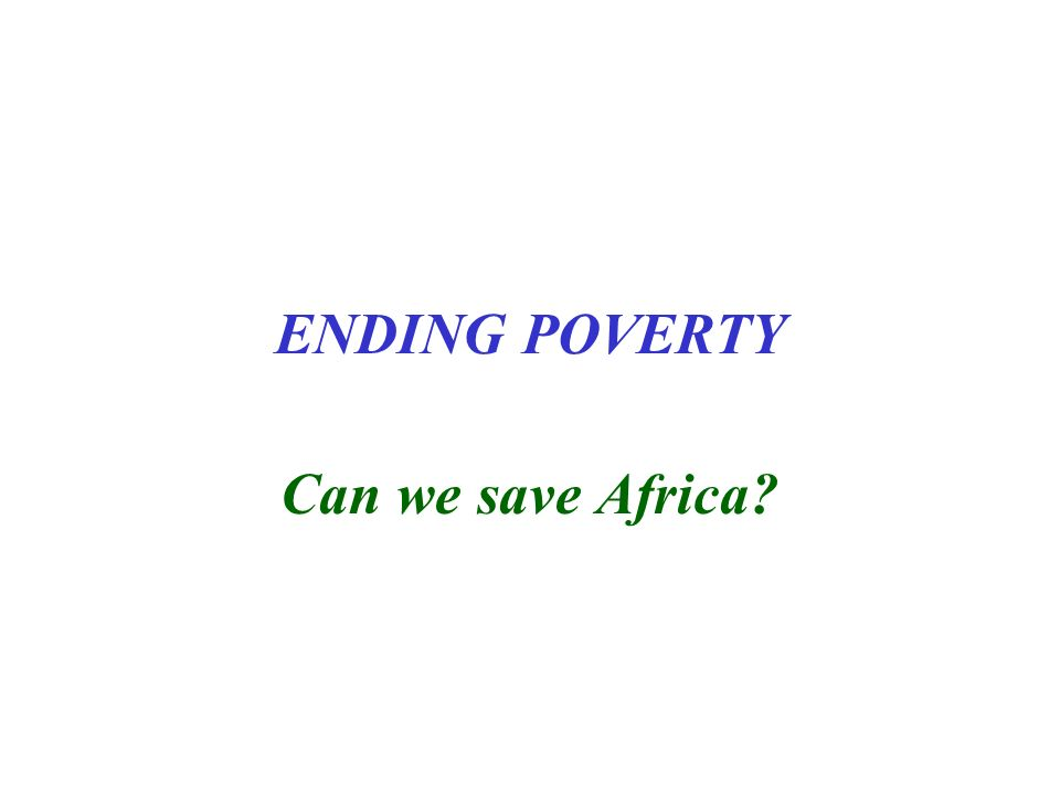 ENDING POVERTY Can we save Africa?