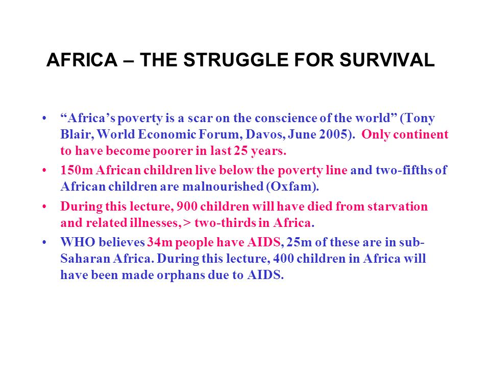 AFRICA – THE STRUGGLE FOR SURVIVAL Africas poverty is a scar on the conscience of the world (Tony Blair, World Economic Forum, Davos, June 2005).