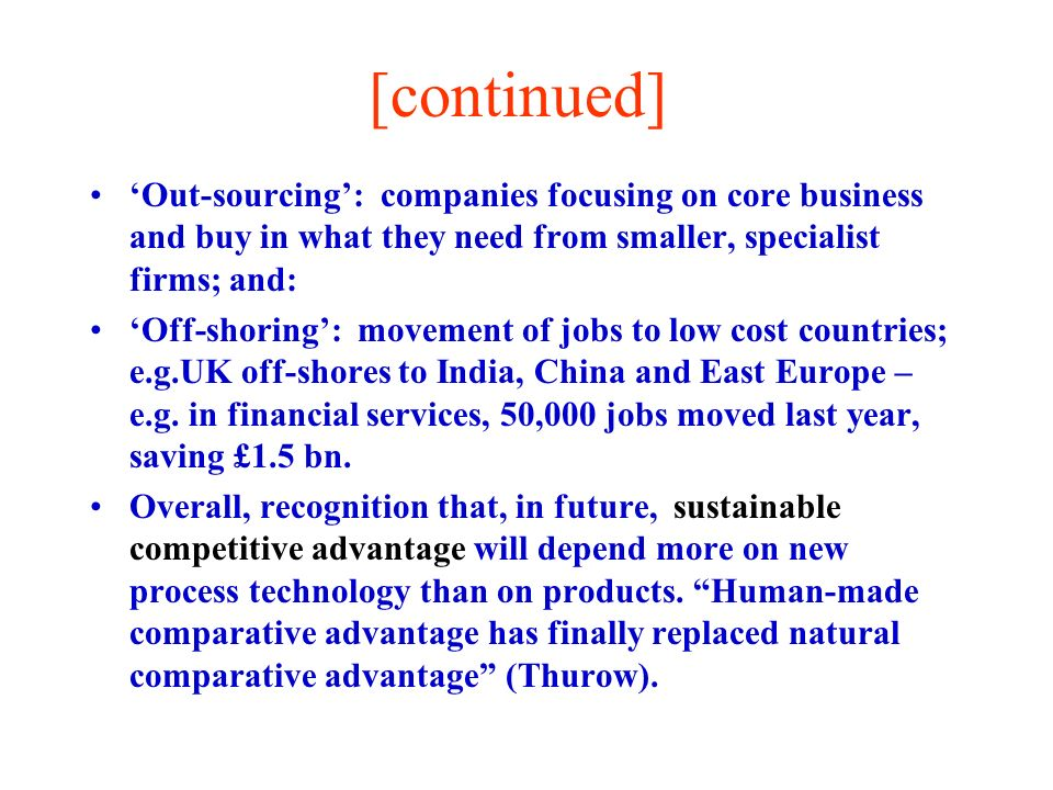 [continued] Out-sourcing: companies focusing on core business and buy in what they need from smaller, specialist firms; and: Off-shoring: movement of jobs to low cost countries; e.g.UK off-shores to India, China and East Europe – e.g.