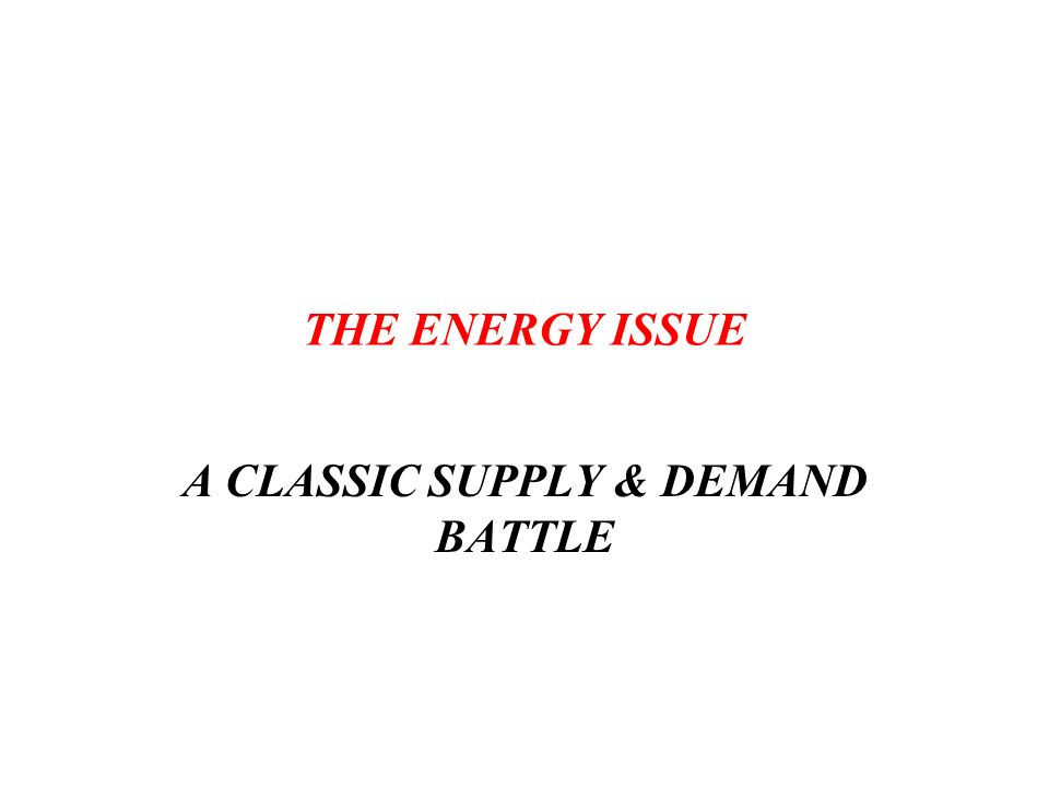 THE ENERGY ISSUE A CLASSIC SUPPLY & DEMAND BATTLE