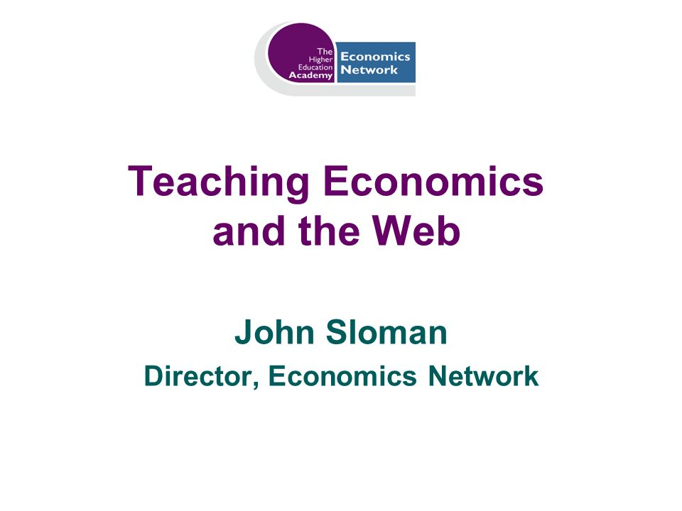 Teaching Economics and the Web John Sloman Director, Economics Network