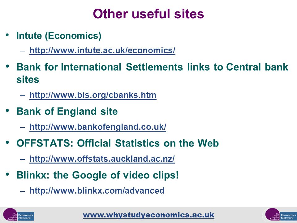 www.whystudyeconomics.ac.uk Other useful sites Intute (Economics) –http://www.intute.ac.uk/economics/http://www.intute.ac.uk/economics/ Bank for Inter