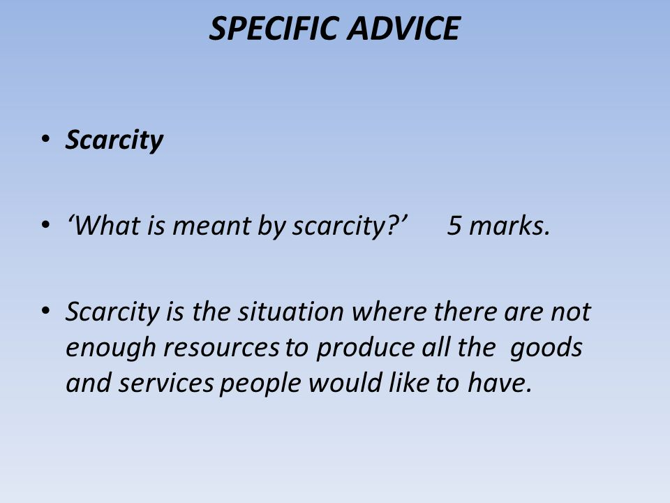 SPECIFIC ADVICE Scarcity What is meant by scarcity? 5 marks. Scarcity is the situation where there are not enough resources to produce all the goods a