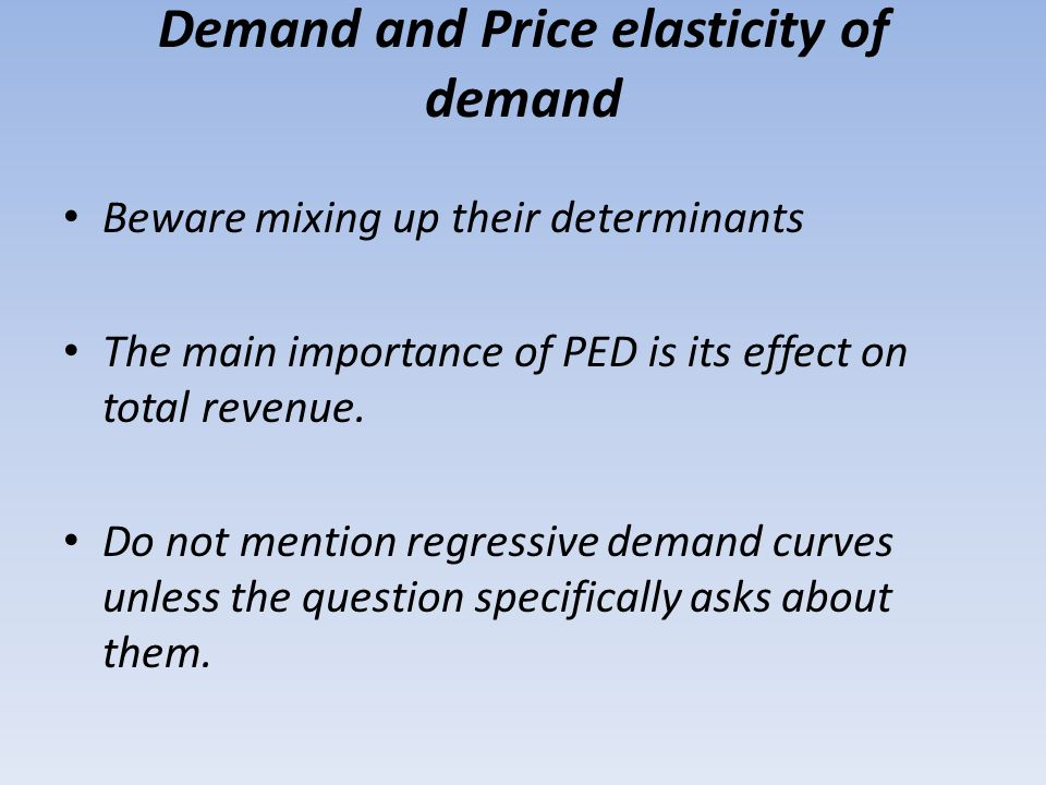 Demand and Price elasticity of demand Beware mixing up their determinants The main importance of PED is its effect on total revenue. Do not mention re