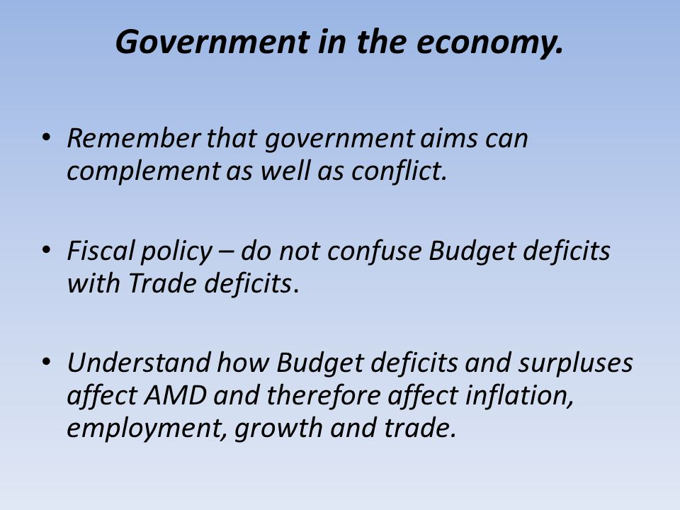 Government in the economy. Remember that government aims can complement as well as conflict. Fiscal policy – do not confuse Budget deficits with Trade
