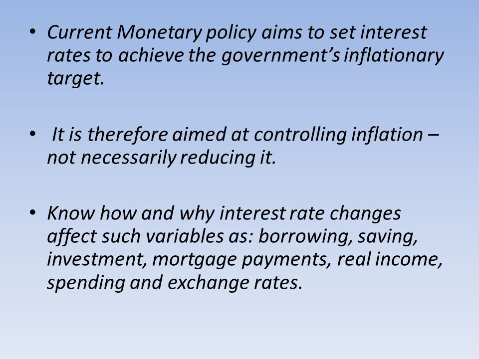 Current Monetary policy aims to set interest rates to achieve the governments inflationary target. It is therefore aimed at controlling inflation – no