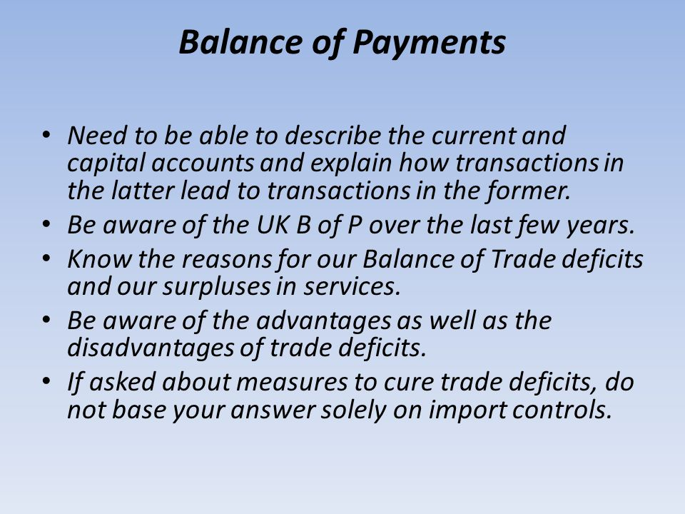 Balance of Payments Need to be able to describe the current and capital accounts and explain how transactions in the latter lead to transactions in th