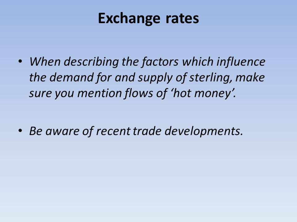 Exchange rates When describing the factors which influence the demand for and supply of sterling, make sure you mention flows of hot money. Be aware o