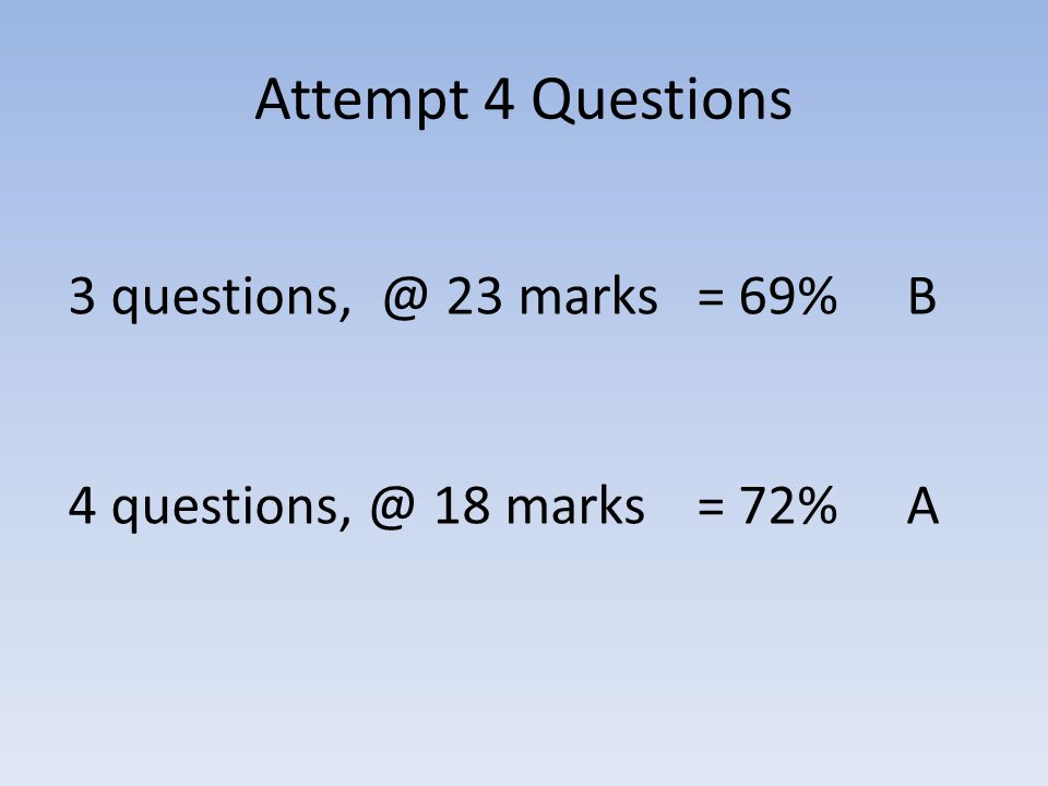Attempt 4 Questions 3 questions, @ 23 marks = 69% B 4 questions, @ 18 marks = 72% A