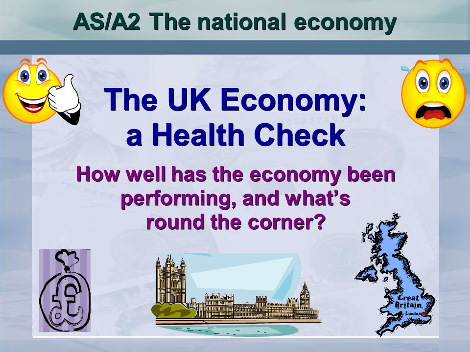 AS/A2 The national economy The UK Economy: a Health Check How well has the economy been performing, and whats round the corner? The UK Economy: a Heal