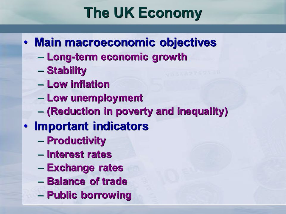 The UK Economy Main macroeconomic objectives –Long-term economic growth –Stability –Low inflation –Low unemployment –(Reduction in poverty and inequal