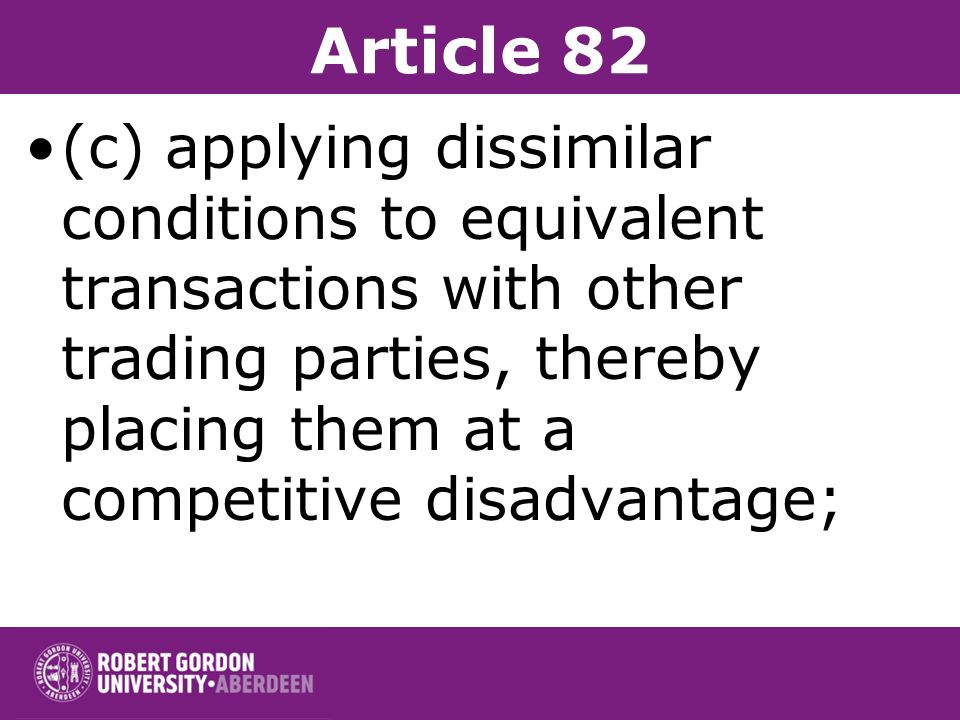 Article 82 Such abuse may, in particular, consist in: (a) directly or indirectly imposing unfair purchase or selling prices or other unfair trading co