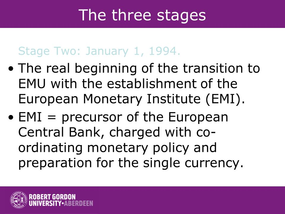 The three stages Stage Two: January 1, 1994. The real beginning of the transition to EMU with the establishment of the European Monetary Institute (EM