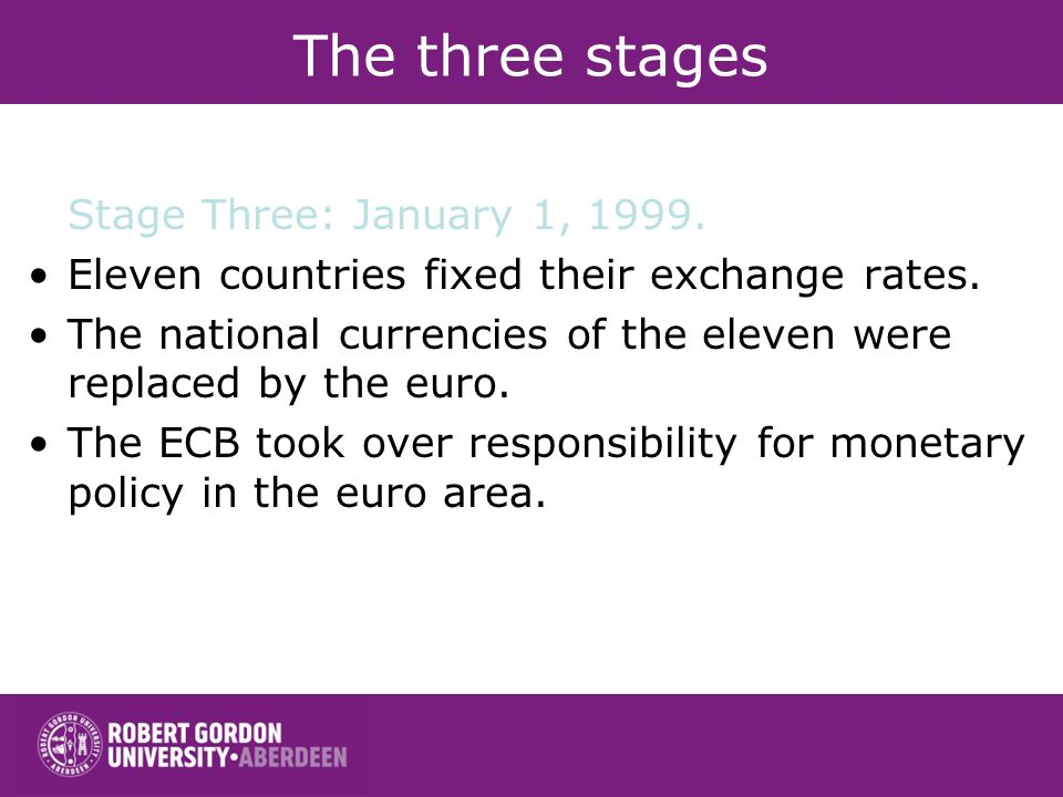 The three stages Stage Three: January 1, 1999. Eleven countries fixed their exchange rates. The national currencies of the eleven were replaced by the