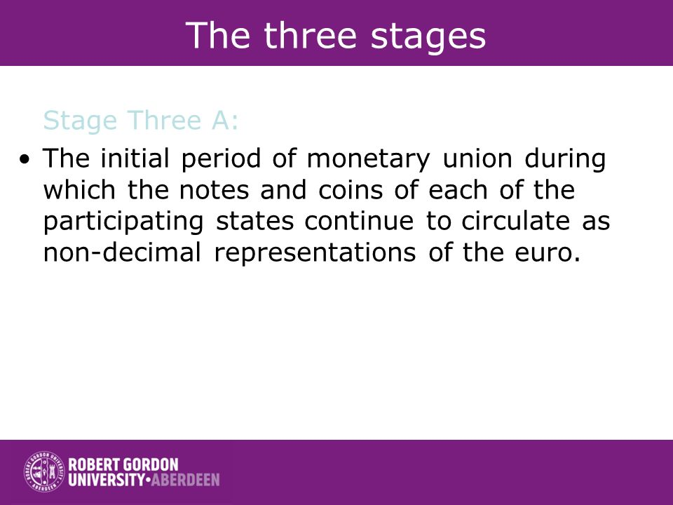 The three stages Stage Three A: The initial period of monetary union during which the notes and coins of each of the participating states continue to