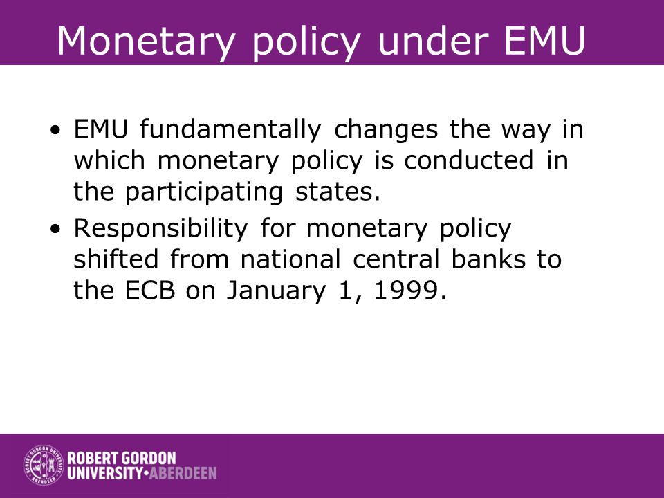 Monetary policy under EMU EMU fundamentally changes the way in which monetary policy is conducted in the participating states. Responsibility for mone