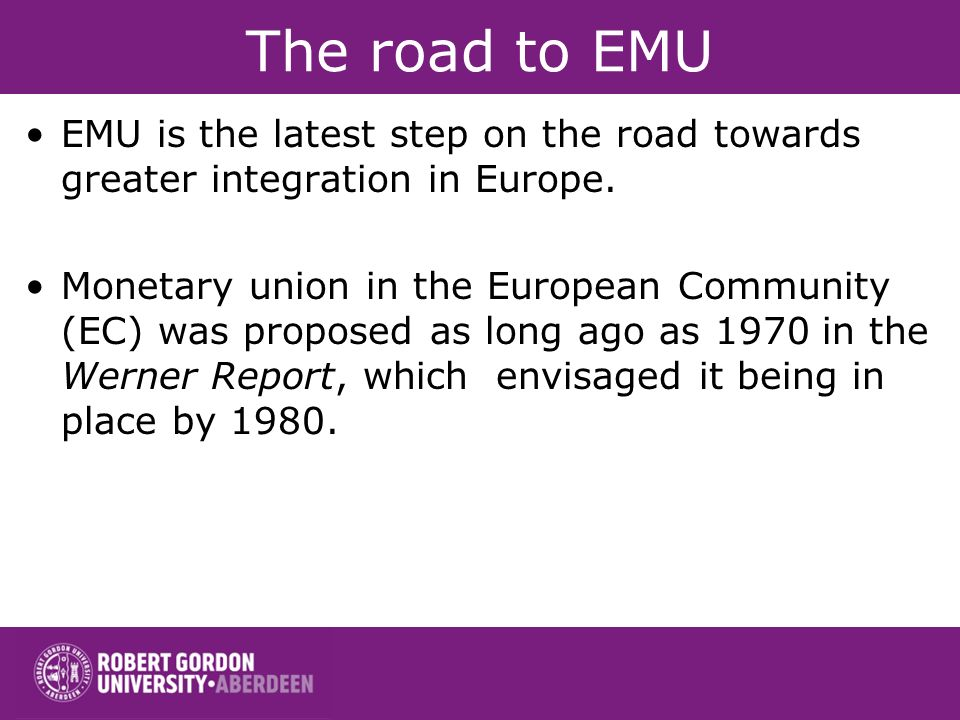 The road to EMU EMU is the latest step on the road towards greater integration in Europe. Monetary union in the European Community (EC) was proposed a