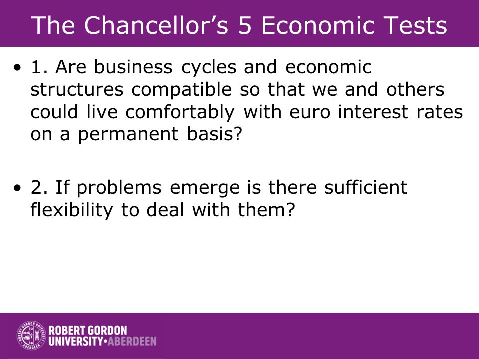The Chancellors 5 Economic Tests 1. Are business cycles and economic structures compatible so that we and others could live comfortably with euro inte